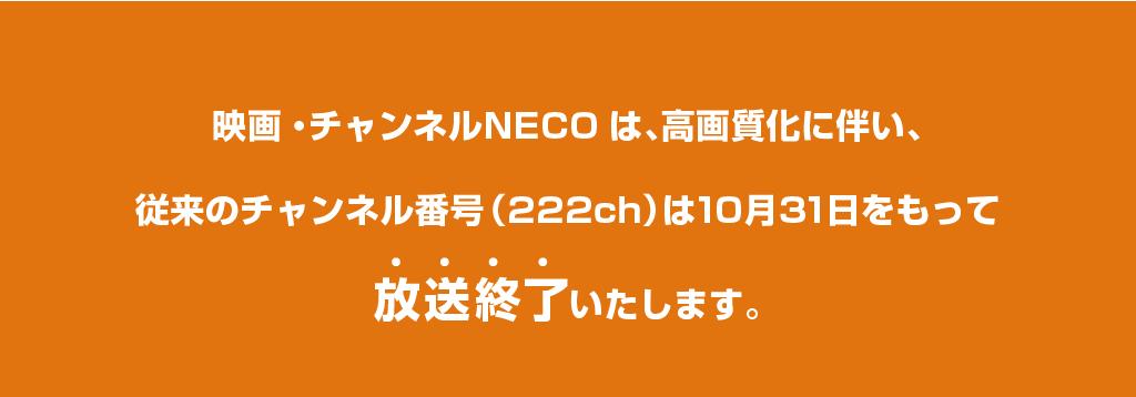 映画・チャンネルNECOは、高画質化に伴い、従来のチャンネル番号(222ch)は2020年10月31日をもって放送終了いたします。